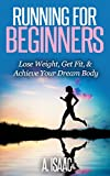 Running For Beginners: How To Lose Weight, Get Fit, & Achieve The Body of Your Dreams
