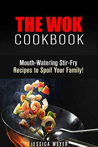 The Wok Cookbook: Mouth-Watering Stir-Fry Recipes to Spoil Your Family! (Asian Recipes) by Jessica Meyer