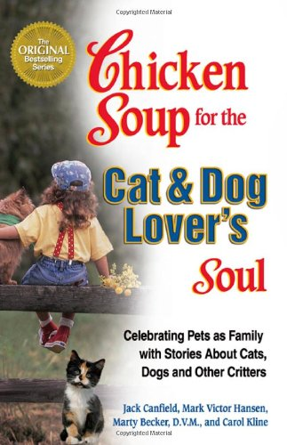 Chicken Soup for the Cat  &amp;  Dog Lover&#39;s Soul:  Celebrating Pets as Family with Stories About Cats, Dogs and Other Critters