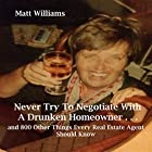 Never Try to Negotiate with a Drunken Homeowner...and 800 Other Things Every Real Estate Agent Should Know Hörbuch von Matt Williams Gesprochen von: Matt Williams