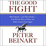 The Good Fight: Why Liberals, and Only Liberals, Can Win the War on Terror and Make America Great Again | Peter Beinart