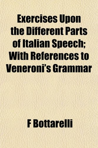 Exercises Upon the Different Parts of Italian Speech; With References to Veneroni's Grammar