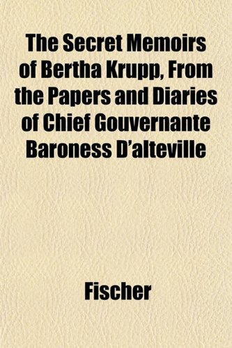 The Secret Memoirs of Bertha Krupp, From the Papers and Diaries of Chief Gouvernante Baroness D'alteville