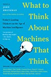 What to Think About Machines That Think: Today's Leading Thinkers on the Age of Machine Intelligence