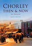 Chorley Then & Now (0752493159) by Smith, Jack