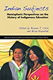 Indian Subjects: Hemispheric Perspectives on the History of Indigenous Education (Global Indigenous Politics)