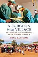 A Surgeon in the Village: An American Doctor Teaches Brain Surgery in Africa