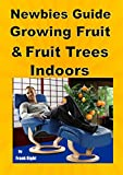 Newbies Guide Growing Fruit and Fruit Trees Indoors: Pick Fruit From Your Easy Chair