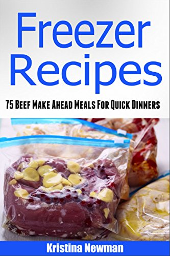 Freezer Recipes: 75 Beef Make Ahead Meals For Easy Dinners (Freezer Meals, Freezer Recipes, Freezer Cooking, Dump Dinners, Make Ahead, Slow Cooker, Quick and Easy Cookbook) by Kristina Newman