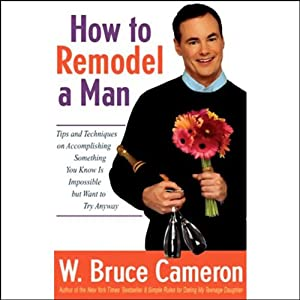 How to Remodel a Man: Tips on Accomplishing Something You Know is Impossible but Want to Try Anyway | [W. Bruce Cameron]