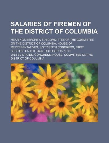 Salaries of firemen of the District of Columbia; hearings before a subcommittee of the Committee on the District of Columbia, House of ... first session, on H.R. 9626. October 15, 1919