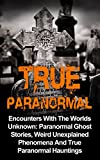 True Paranormal: Encounters With The World's Unknown: Paranormal Ghost Stories, Weird Unexplained Phenomena And True Paranormal Hauntings (True Paranormal     Stories And Hauntings, True Ghost Stories,)