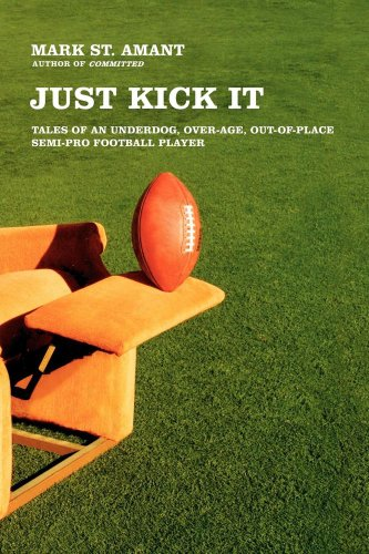 Just Kick It: Tales of an Underdog, Over-Age, Out-of-Place Semi-Pro Football Player