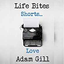 Life Bites Shorts...Life Audiobook by Adam Gill Narrated by Adam Gill