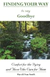 Harold Ivan Smith Finding Your Way to Say Goodbye: Comfort for the Dying and Those Who Care for Them