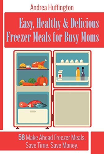 Free Kindle Book : Easy, Healthy & Delicious Freezer Meals for Busy Moms: 58 Make Ahead Freezer Meals. Save Time. Save Money.