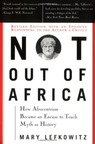 "Not Out Of Africa: How ""Afrocentrism"" Became An Excuse To Teach Myth As History (New Republic Book)"