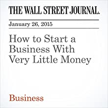 How to Start a Business With Very Little Money (       UNABRIDGED) by The Wall Street Journal, John Mullins Narrated by The Wall Street Journal