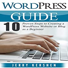 WordPress Guide: 10 Proven Steps to Creating a WordPress Website or Blog as a Beginner Audiobook by Jerry Kershen Narrated by Mike Norgaard