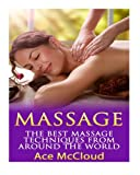 Massage: The Best Massage Techniques From Around The World (Massage Techniques & Massage Therapies From Around The World Book Guide for Pain Management and Relief)