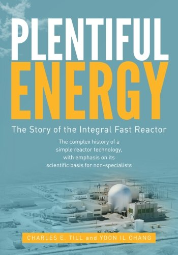 Plentiful Energy: The Story of the Integral Fast Reactor: The complex history of a simple reactor technology, with emphasis on its scientific bases for non-specialists (The Breeder Cycle compare prices)