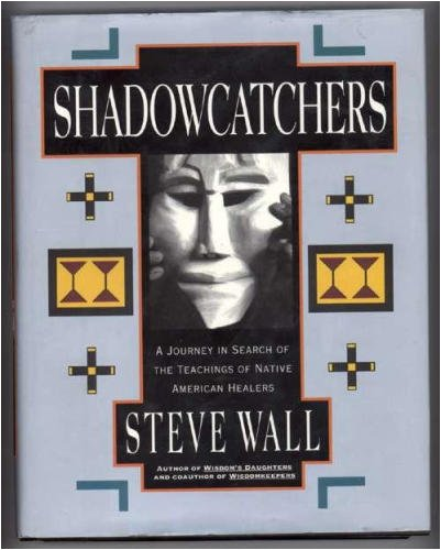 Shadowcatchers: A Journey in Search of the Teachings of Native American Healers, Steve Wall