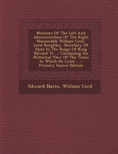 Memoirs of the Life and Administration of the Right Honourable William Cecil, Lord Burghley, Secretary of State in the Reign of King Edward VI ...: Co