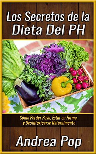 La Dieta Alcalina: Todo lo que Necesitas y Debes Saber. Sin Misterios, ni Complicaciones (Dietas,Aldegazar,Dieta del pH,Recetas)
