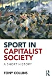 """Tony Collins, """"Sport in Capitalist Society: A Short History"""" (Routledge, 2013)"""