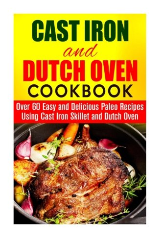 Cast Iron and Dutch Oven Cookbook: Over 60 Easy and Delicious Paleo Recipes Using Cast Iron Skillet and Dutch Oven (Outdoor Cooking) by Andrea Libman, Roberta Wood