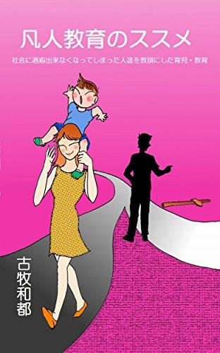 凡人教育のススメ: 社会に適応出来なくなってしまった人達を教訓にした育児・教書