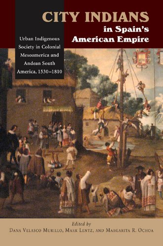 City Indians in Spain's American Empire: Urban Indigenous Society in Colonial Mesoamerica & Andean South America, 1530-1810 (First Nations the Colonial Enc)