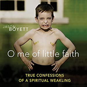 O Me of Little Faith: True Confessions of a Spiritual Weakling | [Jason Boyett]