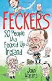 Feckers: 50 People Who Fecked Up Ireland (1849016879) by Waters, John