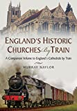 Englands Historic Churches by Train: A Companion Volume to Englands Cathedrals by Train
