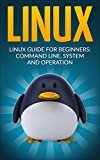 Linux: Linux Guide for Beginners: Command Line, System and Operation (Linux Guide, Linux System, Beginners Operation Guide, Learn Linux Step-by-Step)