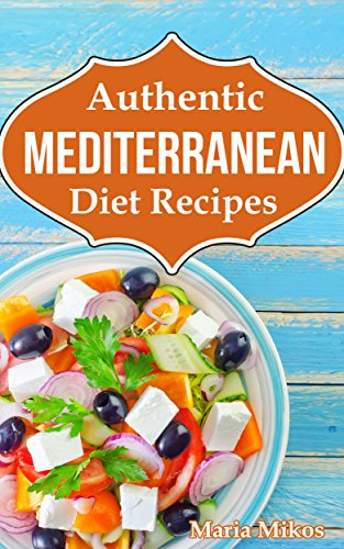 Authentic Mediterranean Diet Recipes: The Cookbook and Cooking Guide to Healthy and Delicious Mediterranean and Greek Dinner Meals - From Tzatziki to Moussaka by Maria Mikos