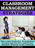Classroom Management Strategies: How to Stay Productive, Keep Students Focused & Attentive, & Prevent Disruptive Behavior in the Classroom – ( Effective Classroom Management Strategies & Techniques )