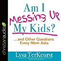 Am I Messing Up My Kids?: ...and Other Questions Every Mom Asks Audiobook by Lysa TerKeurst Narrated by Sarah Zimmerman