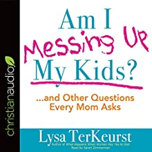 Am I Messing Up My Kids?: ...and Other Questions Every Mom Asks | Livre audio Auteur(s) : Lysa TerKeurst Narrateur(s) : Sarah Zimmerman