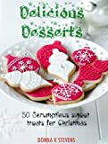 Delicious Desserts:  50 Scrumptious sweet treats for Christmas