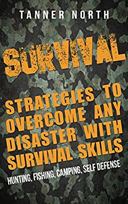SURVIVAL: Strategies to Overcome Any Disaster with Survival Skills - Hunting, Fishing, Camping, Self Defense