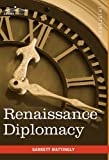 Renaissance Diplomacy by Garrett Mattingly
