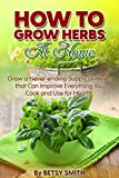 How to Grow Herbs At Home: Grow a Never-ending Supply of Herbs that Can Improve Everything You Cook and Use for Health
