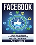 FaceBook: The Top 100 Best Ways To Use Facebook For Business, Marketing, & Making Money (Facebook Marketing, Business Marketing, Social Media Marketing)