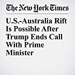 U.S.-Australia Rift Is Possible After Trump Ends Call With Prime Minister | Glenn Thrush,Michelle Innis