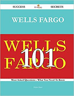 Wells Fargo 101 Success Secrets: 101 Most Asked Questions On Wells Fargo - What You Need To Know