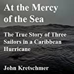 At the Mercy of the Sea: The True Story of Three Sailors in a Caribbean Hurricane | John Kretschmer
