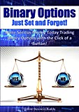Binary Options: Just Set and Forget! Make Serious Money Today Trading Binary Options with the Click of a Button! (Binary O...