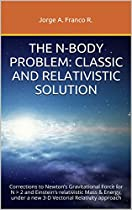 THE N-BODY PROBLEM: CLASSICAL AND RELATIVISTIC SOLUTION: CORRECTIONS TO: NEWTON'S GRAVITATIONAL FORCE FOR N > 2 AND EINSTEIN'S RELATIVISTIC MASS&ENERGY, UNDER A NEW 3-D VECTORIAL RELATIVITY APPROACH  FROM JORGE A FRANCO R